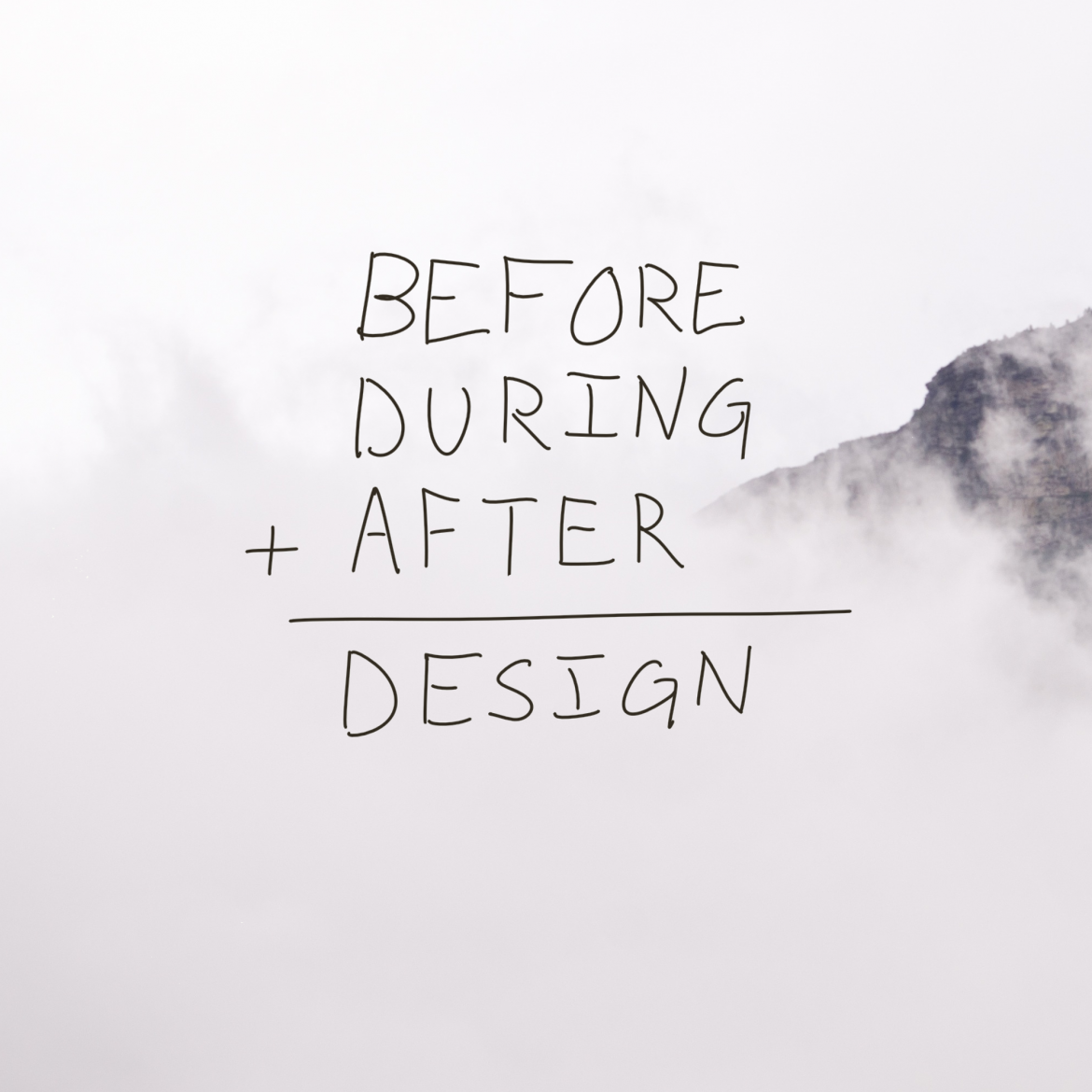 Before + During + After = Design
